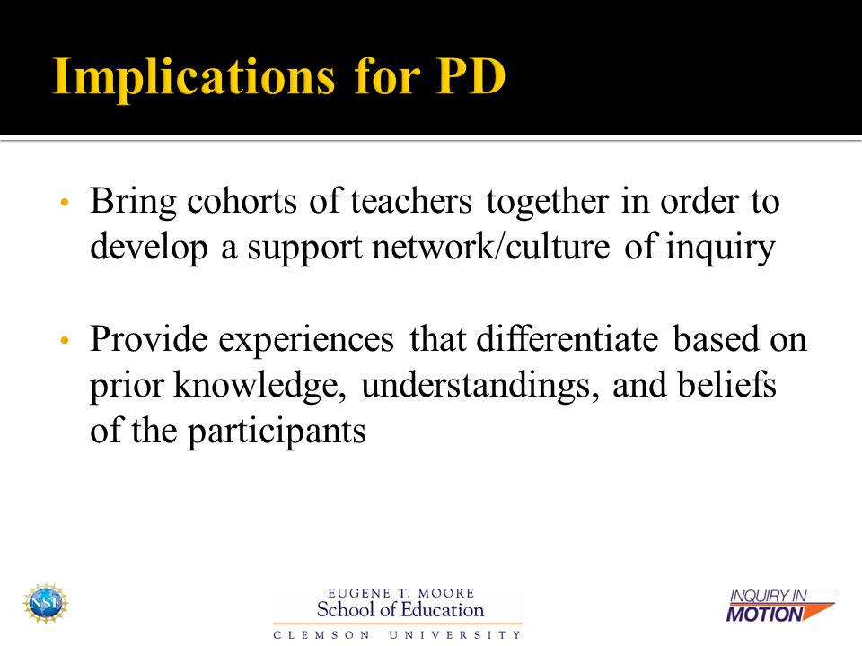 Bring cohorts of teachers together in order to develop a support network/culture of inquiry Provide experiences that differentiate based on prior knowledge, understandings, and beliefs of the participants