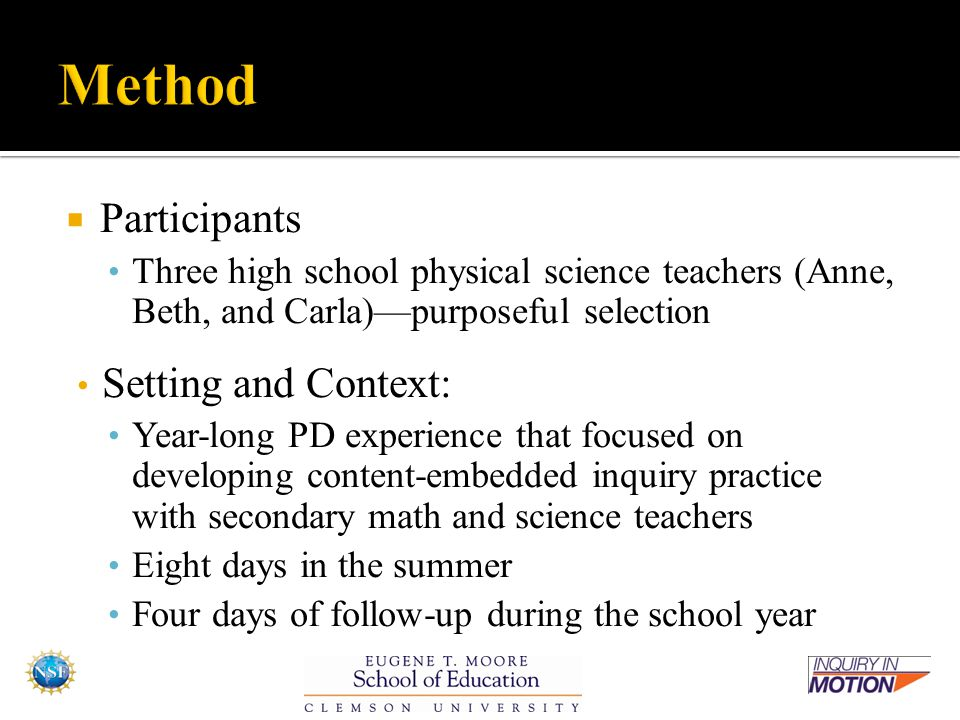  Participants Three high school physical science teachers (Anne, Beth, and Carla)—purposeful selection Setting and Context: Year-long PD experience that focused on developing content-embedded inquiry practice with secondary math and science teachers Eight days in the summer Four days of follow-up during the school year