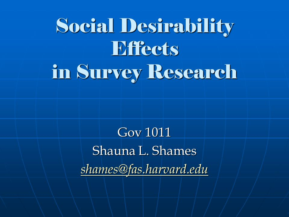 Social Desirability Effects in Survey Research Gov 1011 Shauna L. Shames shames@fas.harvard.edu