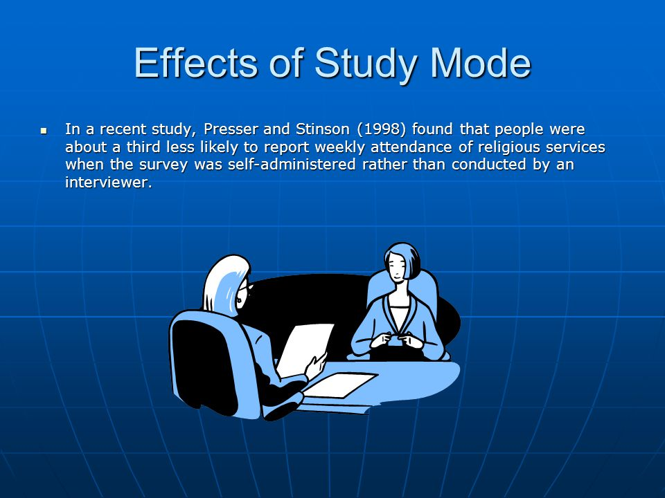 Effects of Study Mode In a recent study, Presser and Stinson (1998) found that people were about a third less likely to report weekly attendance of religious services when the survey was self-administered rather than conducted by an interviewer.