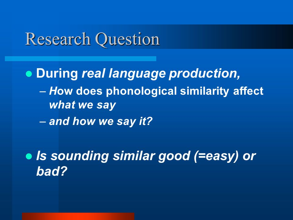 Research Question During real language production, –How does phonological similarity affect what we say –and how we say it.