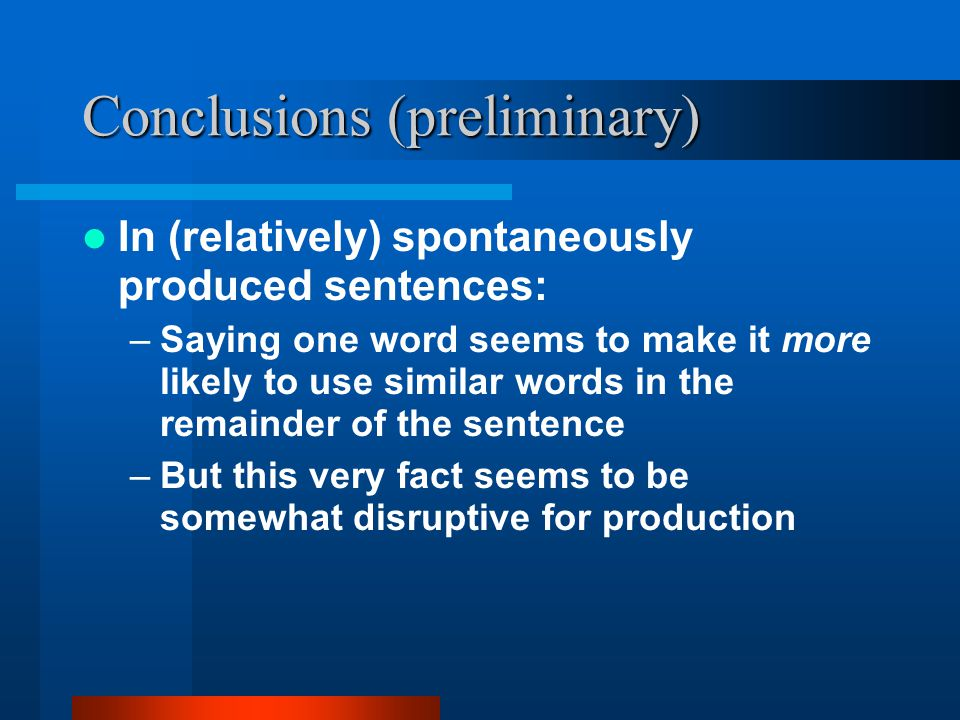 Conclusions (preliminary) In (relatively) spontaneously produced sentences: –Saying one word seems to make it more likely to use similar words in the remainder of the sentence –But this very fact seems to be somewhat disruptive for production