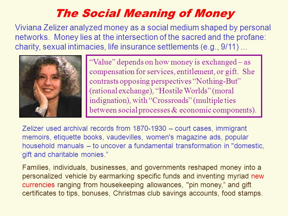 The Social Meaning of Money Zelizer used archival records from 1870-1930 – court cases, immigrant memoirs, etiquette books, vaudevilles, women s magazine ads, popular household manuals – to uncover a fundamental transformation in domestic, gift and charitable monies. Families, individuals, businesses, and governments reshaped money into a personalized vehicle by earmarking specific funds and inventing myriad new currencies ranging from housekeeping allowances, pin money, and gift certificates to tips, bonuses, Christmas club savings accounts, food stamps.