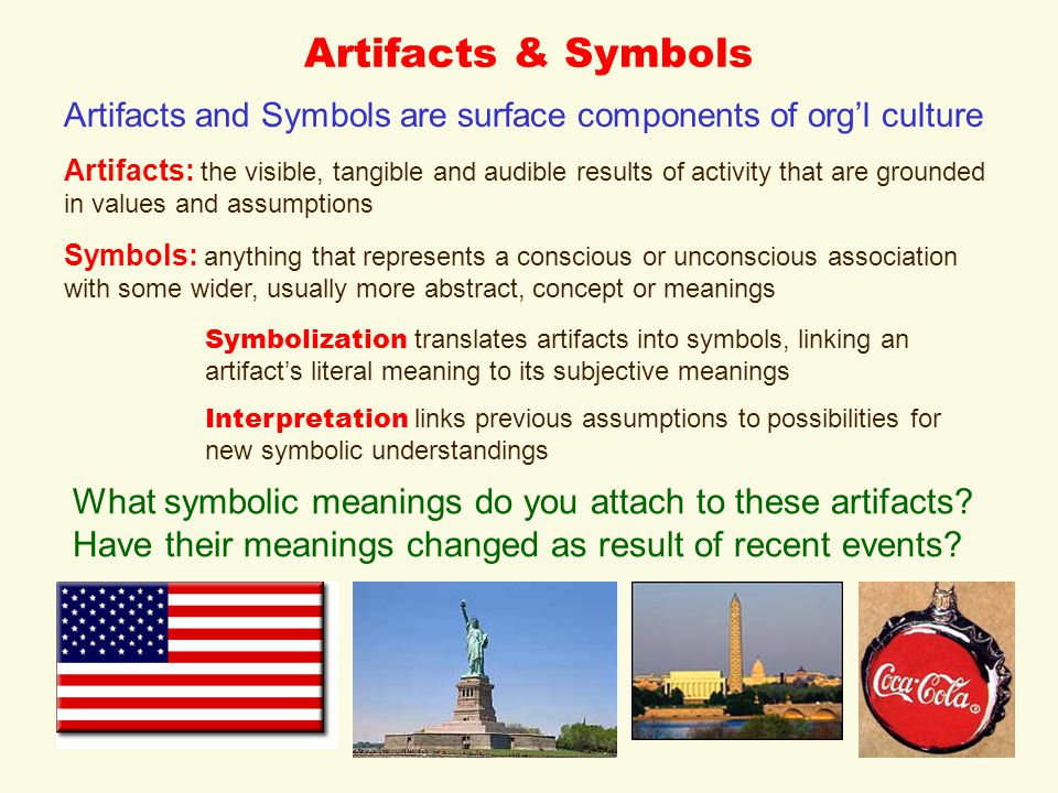 Artifacts & Symbols Artifacts and Symbols are surface components of org'l culture Artifacts: the visible, tangible and audible results of activity that are grounded in values and assumptions Symbols: anything that represents a conscious or unconscious association with some wider, usually more abstract, concept or meanings Symbolization translates artifacts into symbols, linking an artifact's literal meaning to its subjective meanings Interpretation links previous assumptions to possibilities for new symbolic understandings What symbolic meanings do you attach to these artifacts.