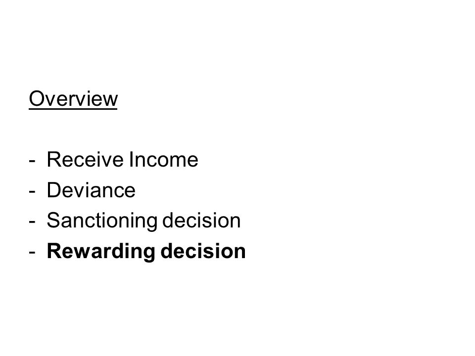Overview -Receive Income -Deviance -Sanctioning decision -Rewarding decision