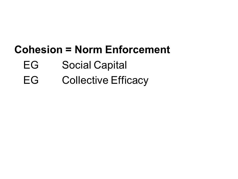 Cohesion = Norm Enforcement EGSocial Capital EGCollective Efficacy
