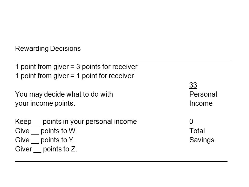 Rewarding Decisions ________________________________________________________ 1 point from giver = 3 points for receiver 1 point from giver = 1 point for receiver 33 You may decide what to do withPersonal your income points.Income Keep __ points in your personal income0 Give __ points to W.Total Give __ points to Y.Savings Giver __ points to Z.