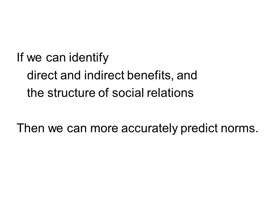 If we can identify direct and indirect benefits, and the structure of social relations Then we can more accurately predict norms.