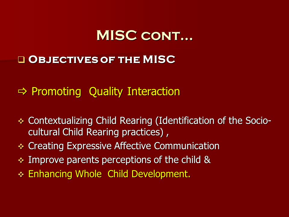 MISC cont…  Objectives of the MISC  Promoting Quality Interaction  Contextualizing Child Rearing (Identification of the Socio- cultural Child Rearing practices),  Creating Expressive Affective Communication  Improve parents perceptions of the child &  Enhancing Whole Child Development.