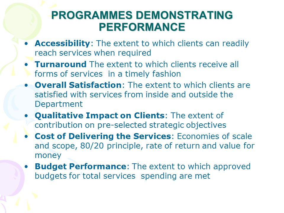 PROGRAMMES DEMONSTRATING PERFORMANCE Accessibility: The extent to which clients can readily reach services when required Turnaround The extent to which clients receive all forms of services in a timely fashion Overall Satisfaction: The extent to which clients are satisfied with services from inside and outside the Department Qualitative Impact on Clients: The extent of contribution on pre-selected strategic objectives Cost of Delivering the Services: Economies of scale and scope, 80/20 principle, rate of return and value for money Budget Performance: The extent to which approved budgets for total services spending are met