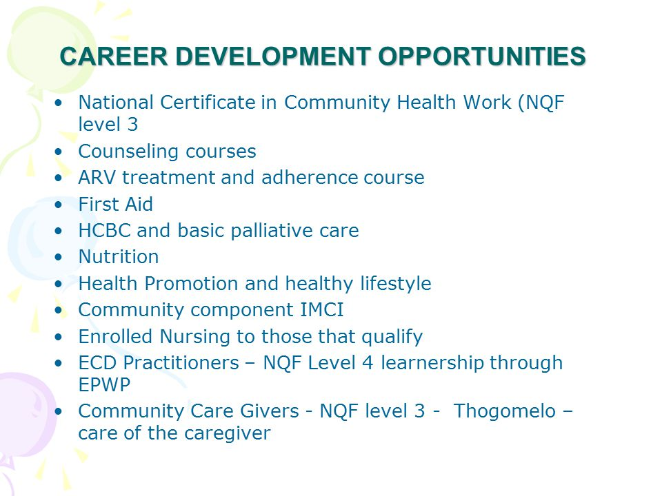 CAREER DEVELOPMENT OPPORTUNITIES National Certificate in Community Health Work (NQF level 3 Counseling courses ARV treatment and adherence course First Aid HCBC and basic palliative care Nutrition Health Promotion and healthy lifestyle Community component IMCI Enrolled Nursing to those that qualify ECD Practitioners – NQF Level 4 learnership through EPWP Community Care Givers - NQF level 3 - Thogomelo – care of the caregiver