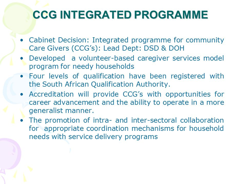 CCG INTEGRATED PROGRAMME Cabinet Decision: Integrated programme for community Care Givers (CCG's): Lead Dept: DSD & DOH Developed a volunteer-based caregiver services model program for needy households Four levels of qualification have been registered with the South African Qualification Authority.