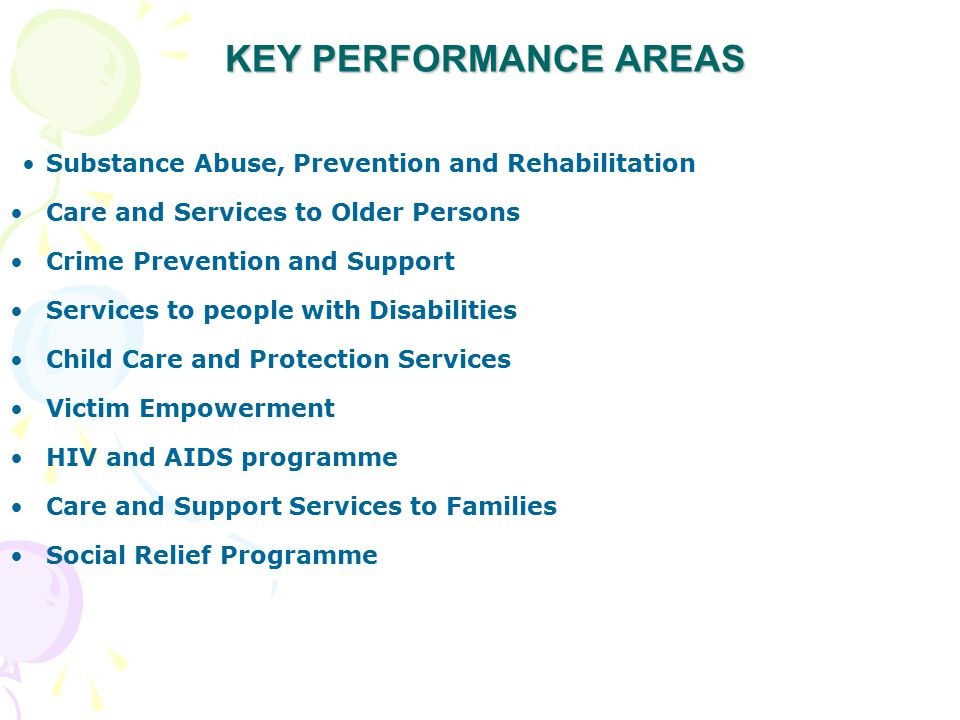 KEY PERFORMANCE AREAS Substance Abuse, Prevention and Rehabilitation Care and Services to Older Persons Crime Prevention and Support Services to people with Disabilities Child Care and Protection Services Victim Empowerment HIV and AIDS programme Care and Support Services to Families Social Relief Programme