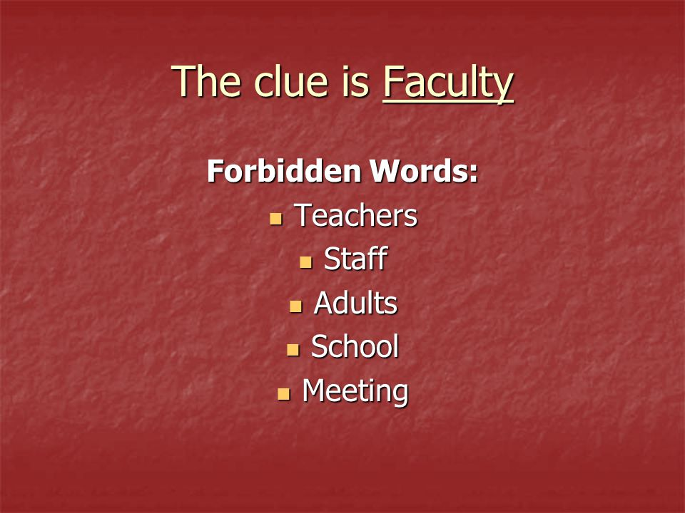 The clue is Faculty Forbidden Words: Teachers Teachers Staff Staff Adults Adults School School Meeting Meeting
