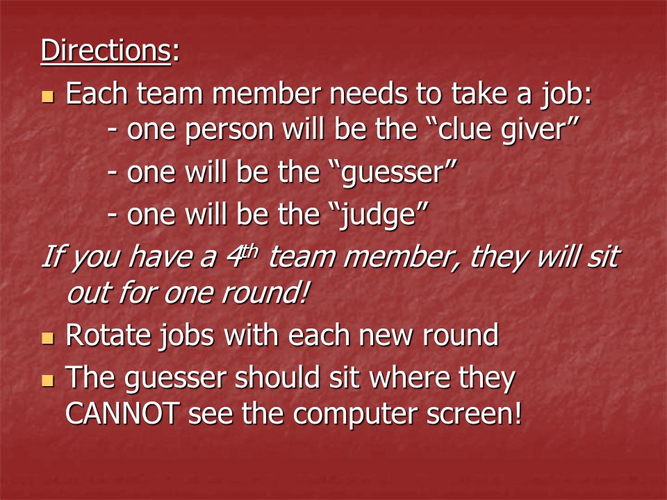 Directions: Each team member needs to take a job: - one person will be the clue giver Each team member needs to take a job: - one person will be the clue giver - one will be the guesser - one will be the judge If you have a 4 th team member, they will sit out for one round.