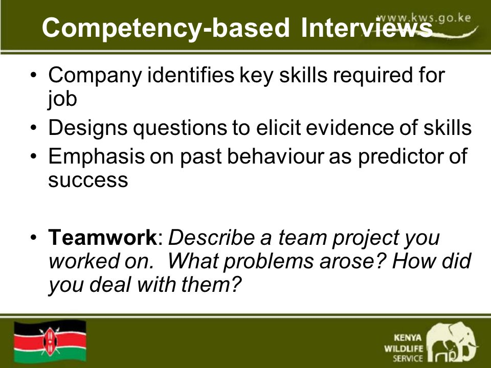 Competency-based Interviews Company identifies key skills required for job Designs questions to elicit evidence of skills Emphasis on past behaviour as predictor of success Teamwork: Describe a team project you worked on.