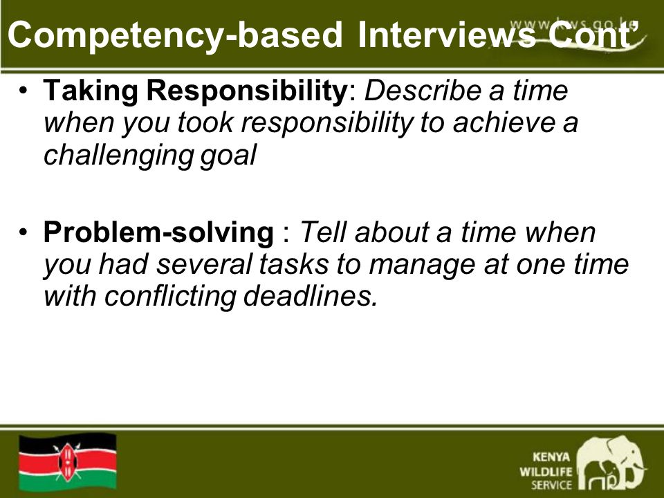 Competency-based Interviews Cont' Taking Responsibility: Describe a time when you took responsibility to achieve a challenging goal Problem-solving : Tell about a time when you had several tasks to manage at one time with conflicting deadlines.