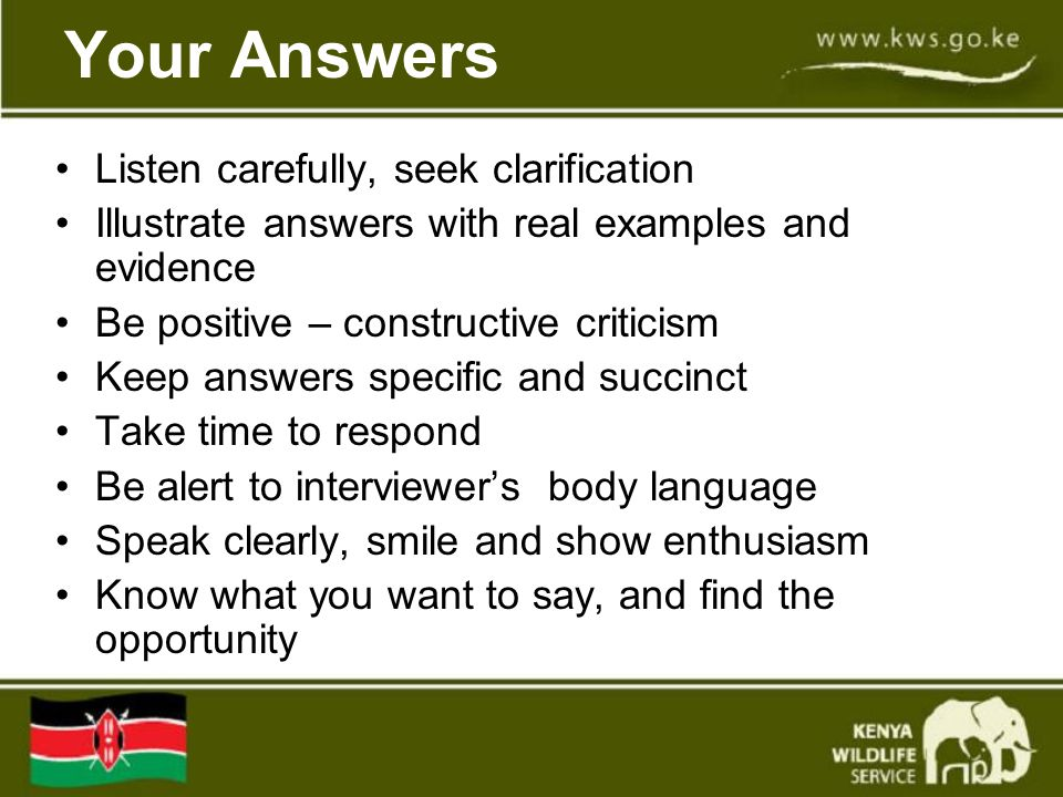 Your Answers Listen carefully, seek clarification Illustrate answers with real examples and evidence Be positive – constructive criticism Keep answers specific and succinct Take time to respond Be alert to interviewer's body language Speak clearly, smile and show enthusiasm Know what you want to say, and find the opportunity