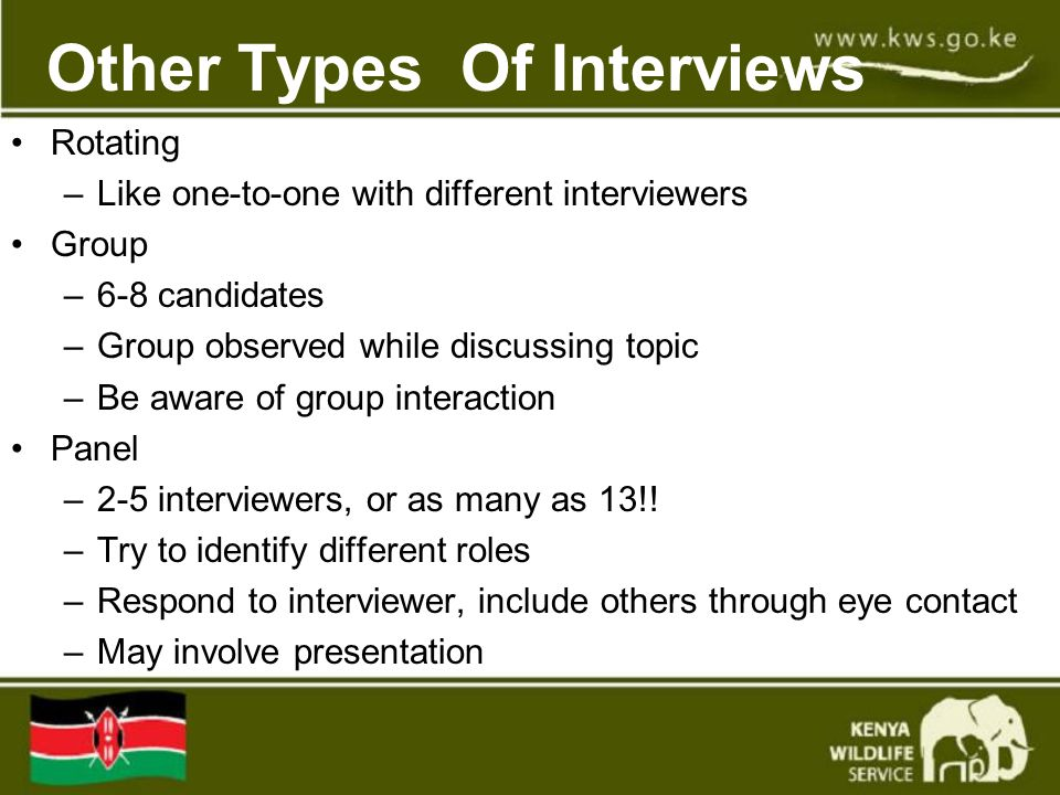 Other Types Of Interviews Rotating –Like one-to-one with different interviewers Group –6-8 candidates –Group observed while discussing topic –Be aware of group interaction Panel –2-5 interviewers, or as many as 13!.