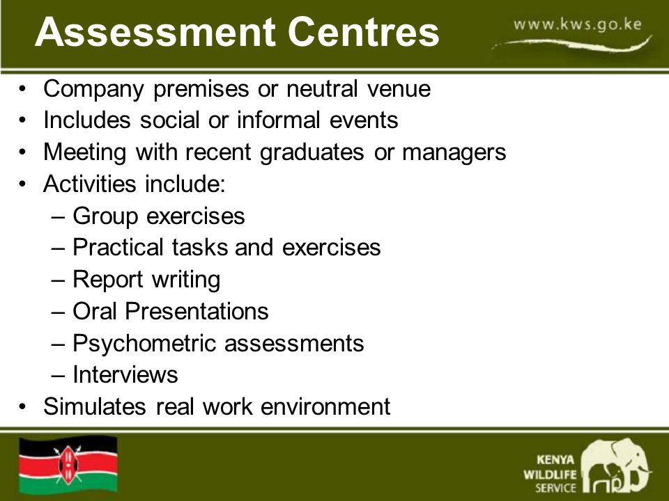 Assessment Centres Company premises or neutral venue Includes social or informal events Meeting with recent graduates or managers Activities include: –Group exercises –Practical tasks and exercises –Report writing –Oral Presentations –Psychometric assessments –Interviews Simulates real work environment