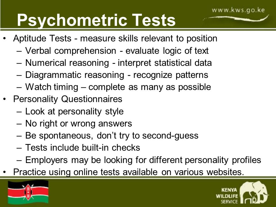 Psychometric Tests Aptitude Tests - measure skills relevant to position –Verbal comprehension - evaluate logic of text –Numerical reasoning - interpret statistical data –Diagrammatic reasoning - recognize patterns –Watch timing – complete as many as possible Personality Questionnaires –Look at personality style –No right or wrong answers –Be spontaneous, don't try to second-guess –Tests include built-in checks –Employers may be looking for different personality profiles Practice using online tests available on various websites.