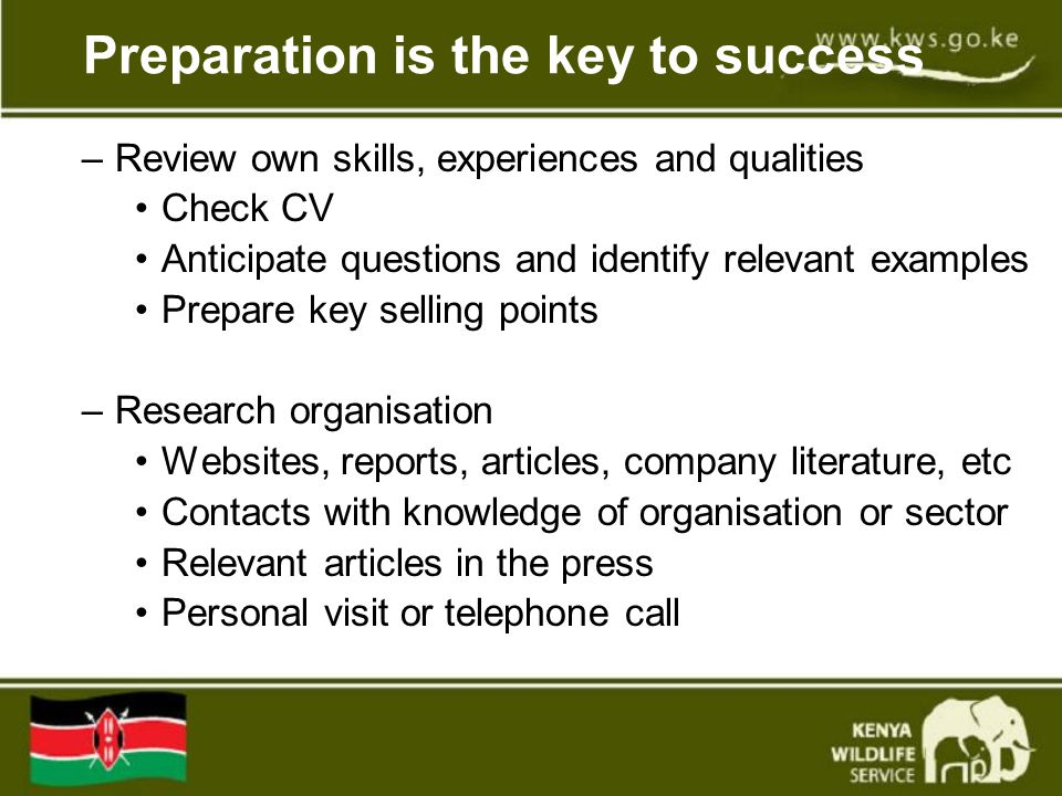 Preparation is the key to success –Review own skills, experiences and qualities Check CV Anticipate questions and identify relevant examples Prepare key selling points –Research organisation Websites, reports, articles, company literature, etc Contacts with knowledge of organisation or sector Relevant articles in the press Personal visit or telephone call
