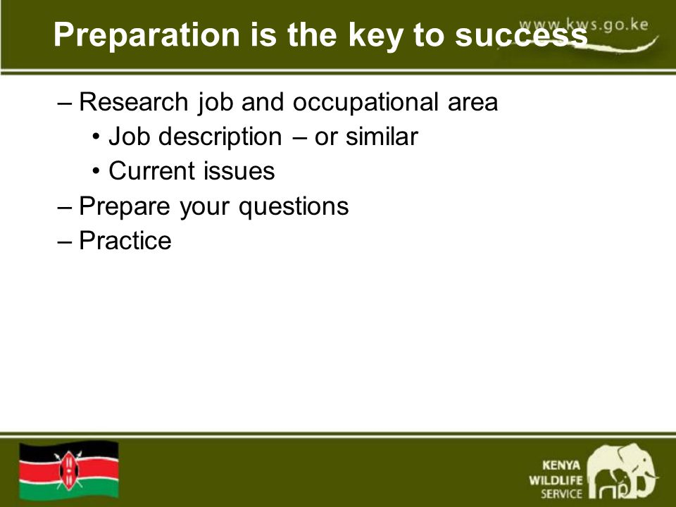 Preparation is the key to success –Research job and occupational area Job description – or similar Current issues –Prepare your questions –Practice