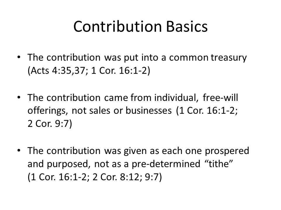 Contribution Basics The contribution was put into a common treasury (Acts 4:35,37; 1 Cor.