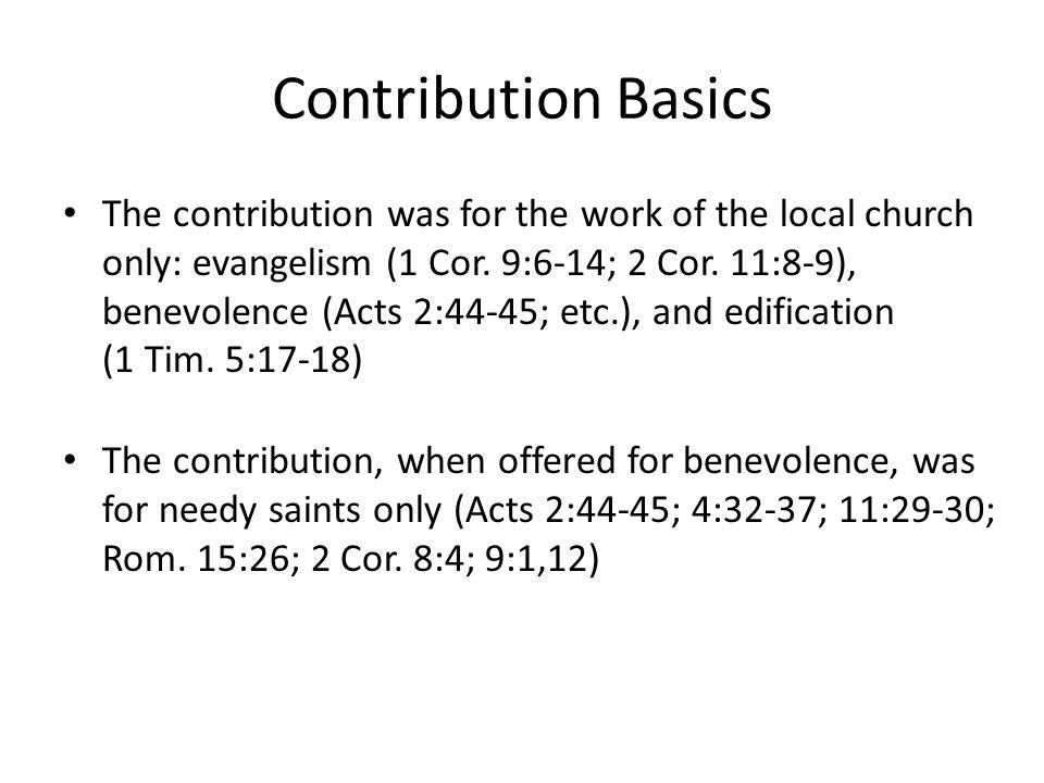 Contribution Basics From 1 Corinthians 16:1-3… Prescribed – as I gave order to the churches… Patterned – so also do ye… Periodic – upon the first day of the week… Personal – let each one of you… Planned – lay by him in store… Proportioned – as he may prosper… Preventive – that no collections be made… Purposeful – carry your bounty unto Jerusalem…