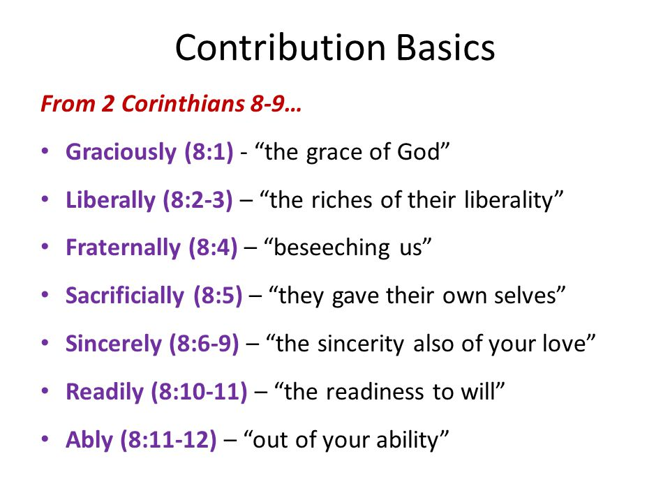Contribution Basics From 2 Corinthians 8-9… Graciously (8:1) - the grace of God Liberally (8:2-3) – the riches of their liberality Fraternally (8:4) – beseeching us Sacrificially (8:5) – they gave their own selves Sincerely (8:6-9) – the sincerity also of your love Readily (8:10-11) – the readiness to will Ably (8:11-12) – out of your ability