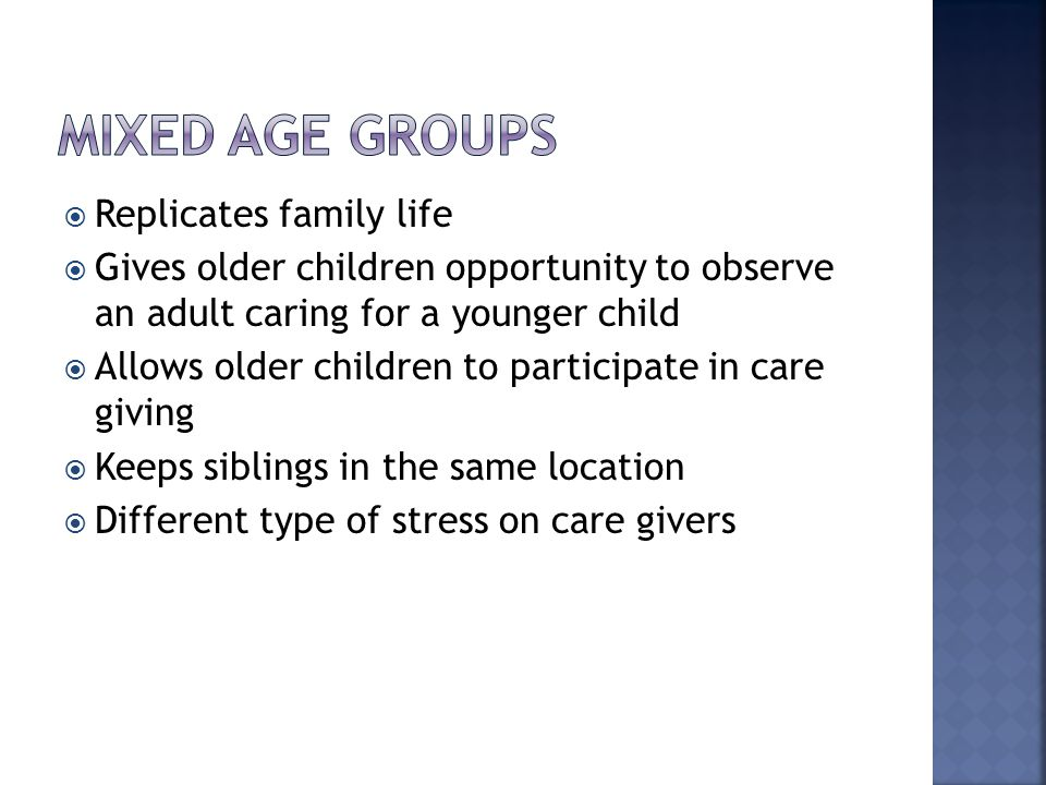  Replicates family life  Gives older children opportunity to observe an adult caring for a younger child  Allows older children to participate in c