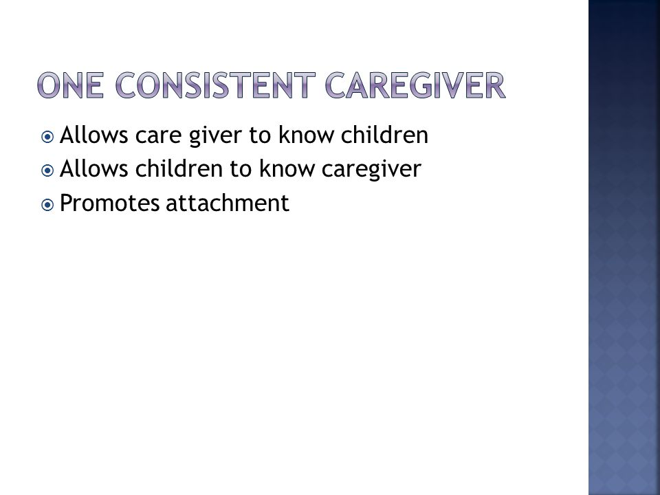  Allows care giver to know children  Allows children to know caregiver  Promotes attachment