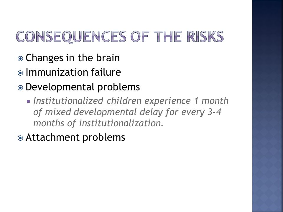  Changes in the brain  Immunization failure  Developmental problems  Institutionalized children experience 1 month of mixed developmental delay fo