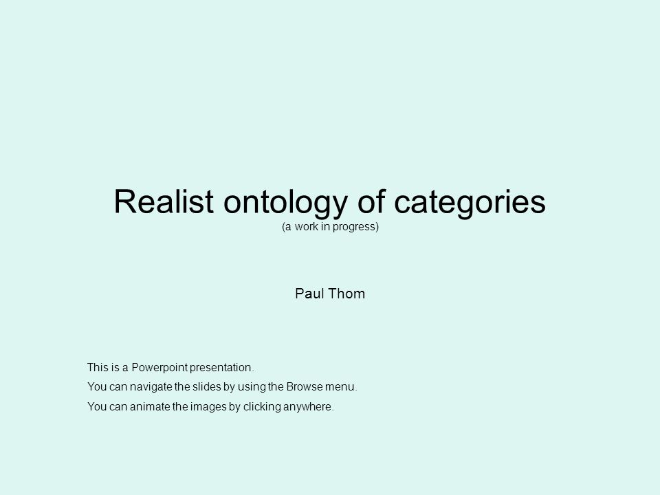Realist ontology of categories (a work in progress) Paul Thom This is a Powerpoint presentation.