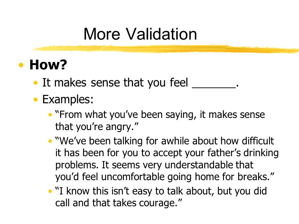 "More Validation How? It makes sense that you feel _______. Examples: ""From what you've been saying, it makes sense that you're angry."" ""We've been tal"
