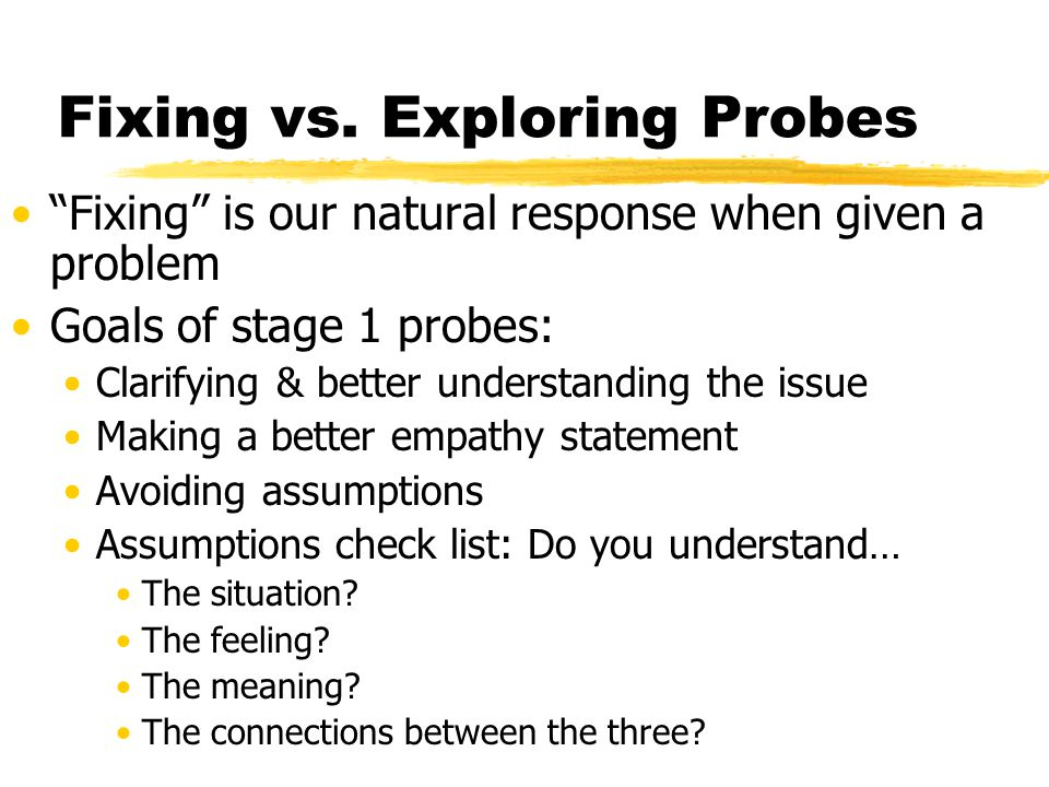 "Fixing vs. Exploring Probes ""Fixing"" is our natural response when given a problem Goals of stage 1 probes: Clarifying & better understanding the issue"