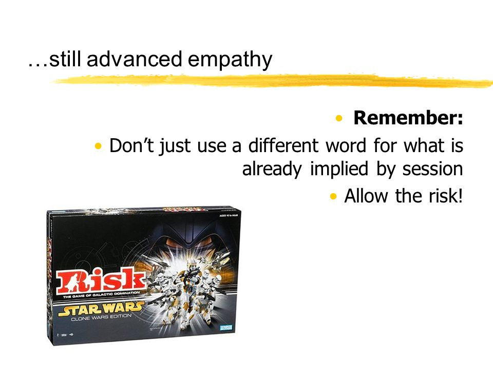 …still advanced empathy Remember: Don't just use a different word for what is already implied by session Allow the risk!