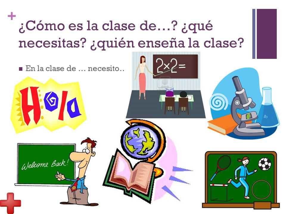 + ¿Cómo es la clase de… ¿qué necesitas ¿quién enseña la clase En la clase de … necesito…