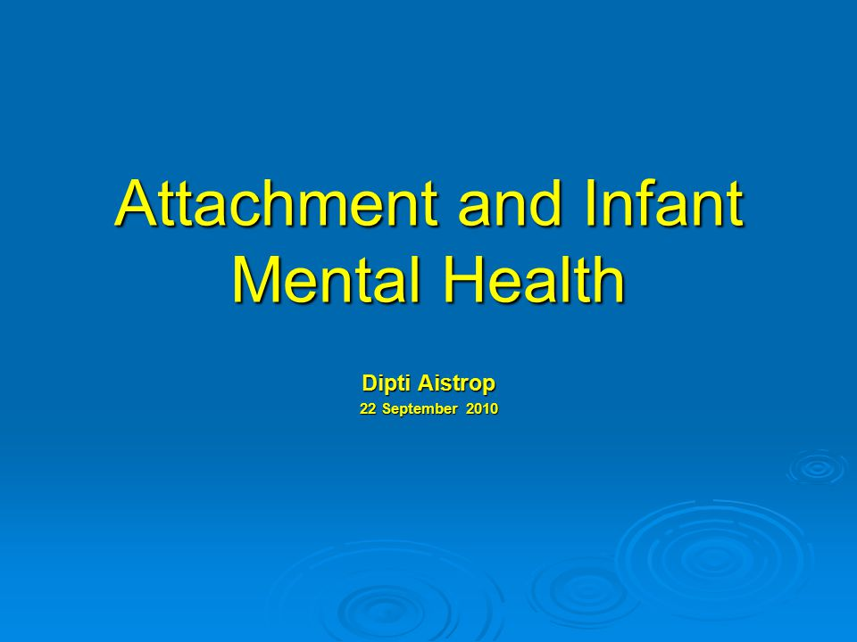 Attachment and Infant Mental Health Dipti Aistrop 22 September 2010