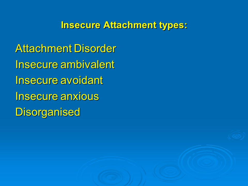 Insecure Attachment types: Attachment Disorder Insecure ambivalent Insecure avoidant Insecure anxious Disorganised