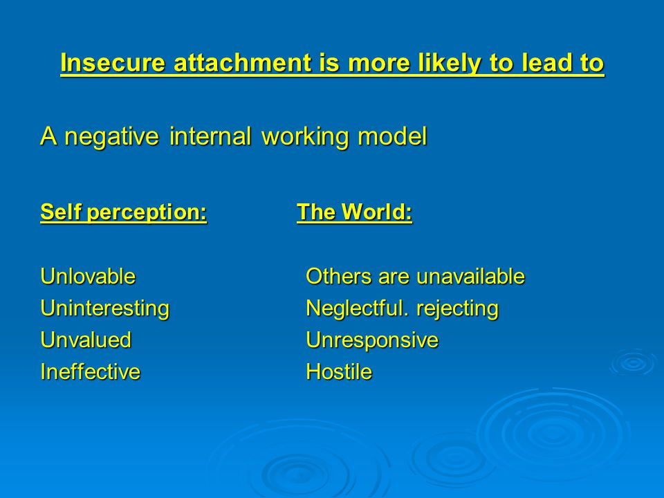Insecure attachment is more likely to lead to A negative internal working model Self perception: The World: Unlovable Others are unavailable UninterestingNeglectful.