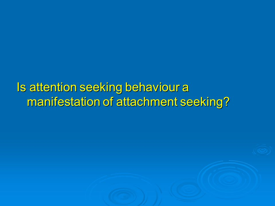 Is attention seeking behaviour a manifestation of attachment seeking