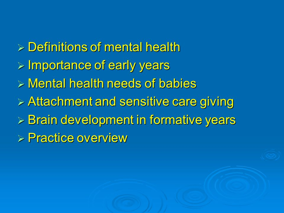  Definitions of mental health  Importance of early years  Mental health needs of babies  Attachment and sensitive care giving  Brain development in formative years  Practice overview
