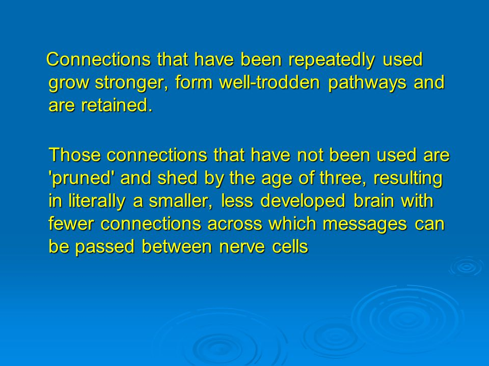 Connections that have been repeatedly used grow stronger, form well-trodden pathways and are retained.