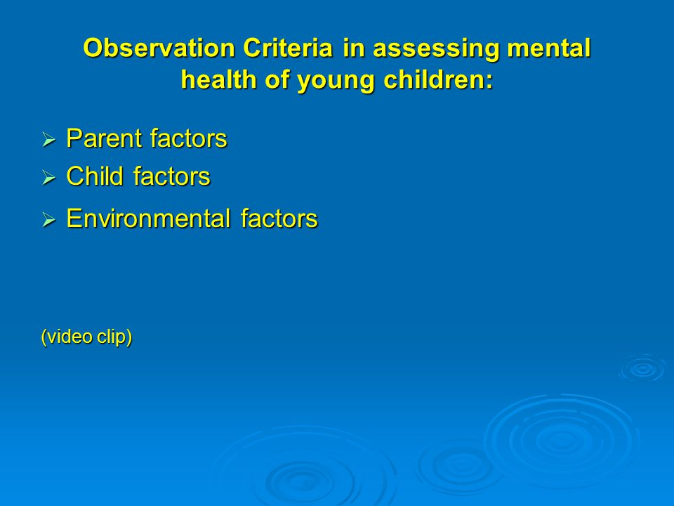 Observation Criteria in assessing mental health of young children:  Parent factors  Child factors  Environmental factors (video clip)