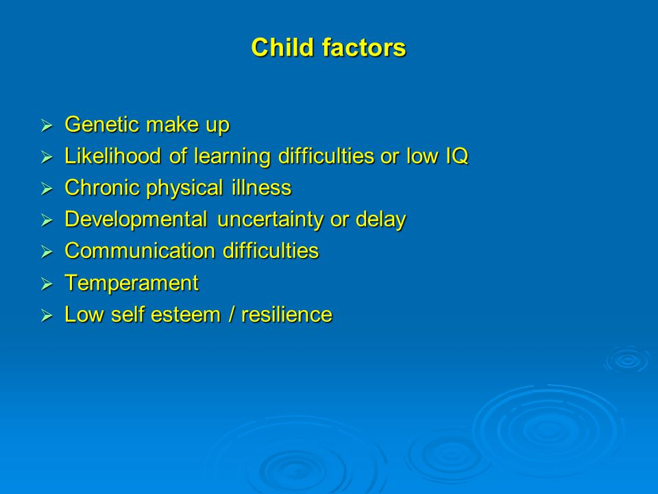 Child factors  Genetic make up  Likelihood of learning difficulties or low IQ  Chronic physical illness  Developmental uncertainty or delay  Communication difficulties  Temperament  Low self esteem / resilience