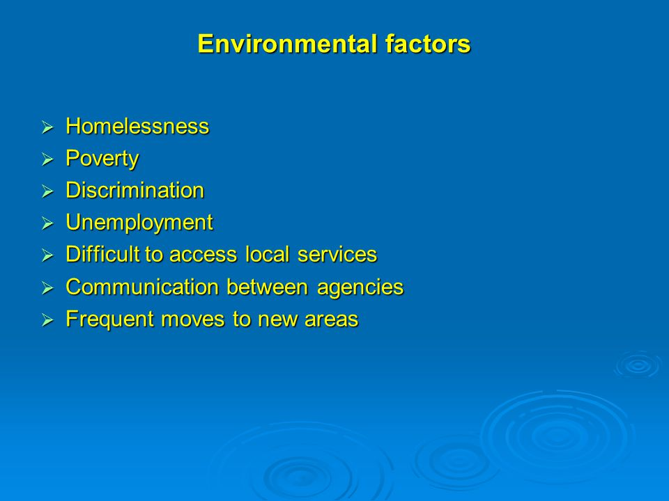 Environmental factors  Homelessness  Poverty  Discrimination  Unemployment  Difficult to access local services  Communication between agencies  Frequent moves to new areas