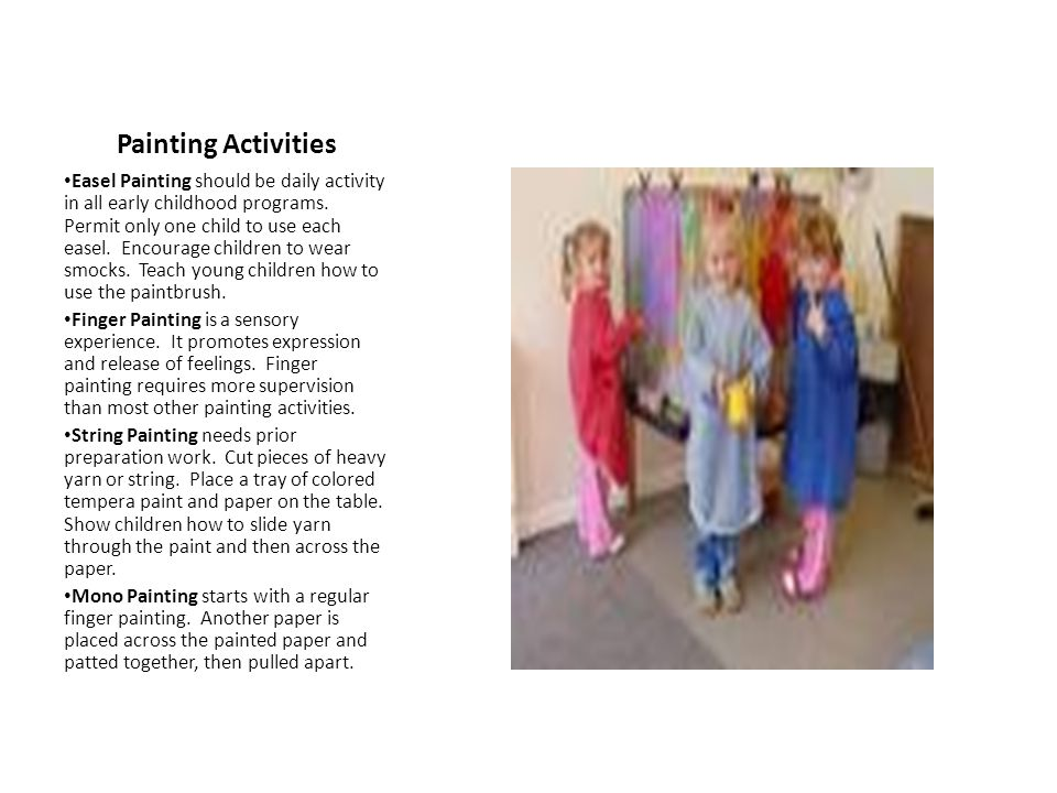 Painting Activities Easel Painting should be daily activity in all early childhood programs. Permit only one child to use each easel. Encourage childr