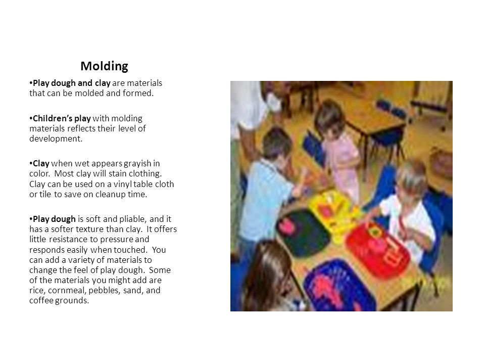 Molding Play dough and clay are materials that can be molded and formed. Children's play with molding materials reflects their level of development. C