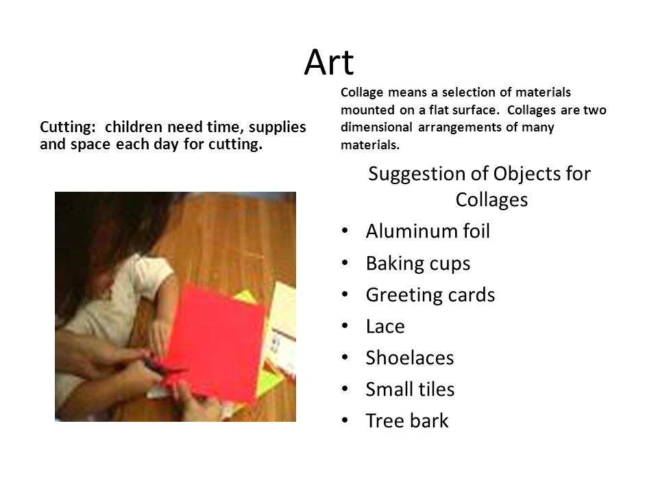 Art Cutting: children need time, supplies and space each day for cutting. Collage means a selection of materials mounted on a flat surface. Collages a